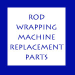 ROD WRAPPING MACHINE REPLACEMENT PARTS